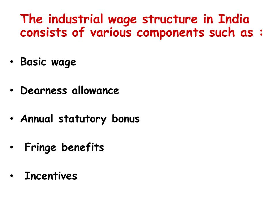 The industrial wage structure in India consists of various components such as : Basic wage Dearness allowance Annual statutory bonus Fringe benefits Incentives