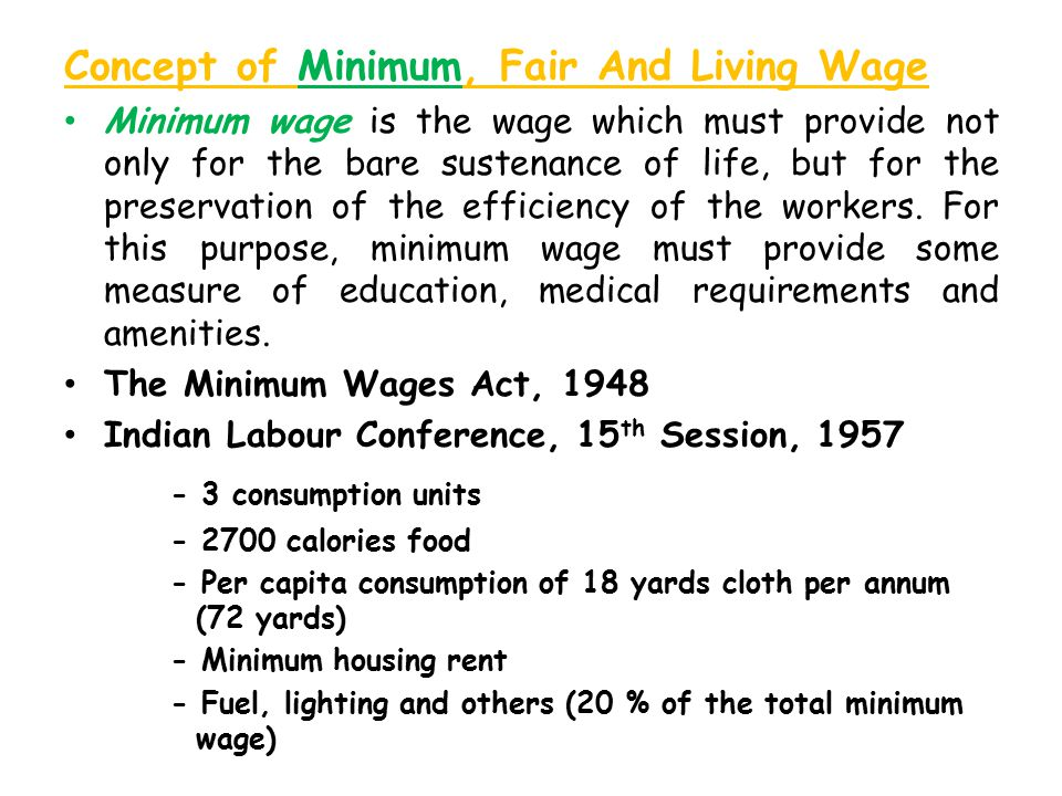 Concept of Minimum, Fair And Living Wage Minimum wage is the wage which must provide not only for the bare sustenance of life, but for the preservation of the efficiency of the workers.