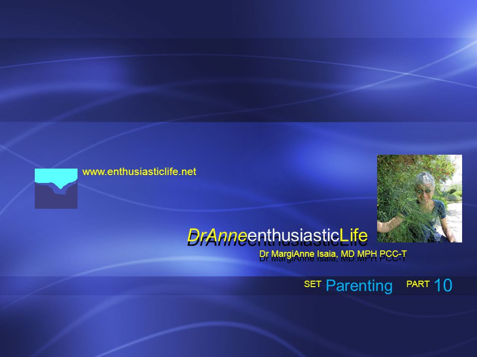 www.enthusiasticlife.net Parenting PART SET Dr MargiAnne Isaia, MD MPH PCC-T DrAnneenthusiasticLife 10