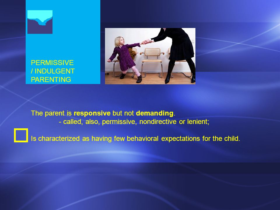 PERMISSIVE / INDULGENT PARENTING The parent is responsive but not demanding. - called, also, permissive, nondirective or lenient; Is characterized as