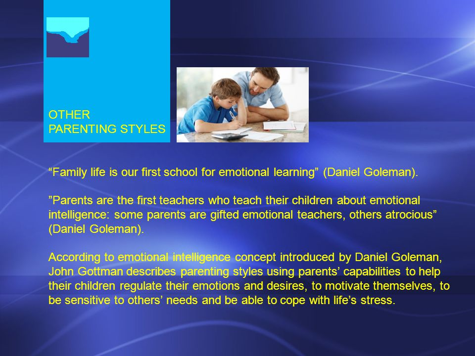 OTHER PARENTING STYLES Family life is our first school for emotional learning (Daniel Goleman).