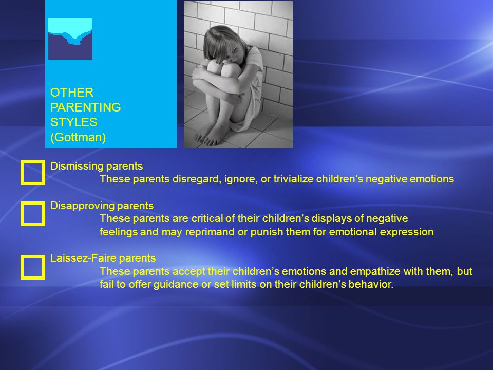 OTHER PARENTING STYLES (Gottman) Dismissing parents These parents disregard, ignore, or trivialize children's negative emotions Disapproving parents These parents are critical of their children's displays of negative feelings and may reprimand or punish them for emotional expression Laissez-Faire parents These parents accept their children's emotions and empathize with them, but fail to offer guidance or set limits on their children's behavior.