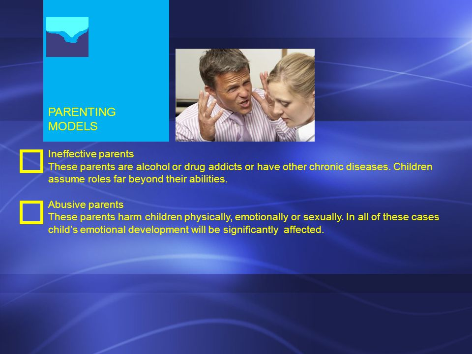 PARENTING MODELS Ineffective parents These parents are alcohol or drug addicts or have other chronic diseases.