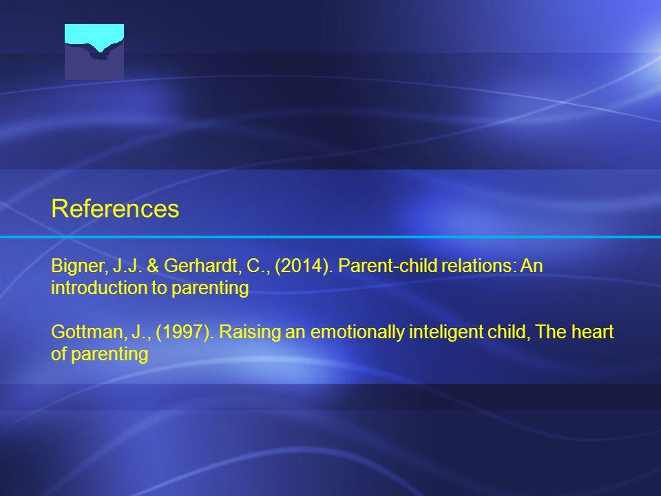 References Bigner, J.J. & Gerhardt, C., (2014). Parent-child relations: An introduction to parenting Gottman, J., (1997). Raising an emotionally intel