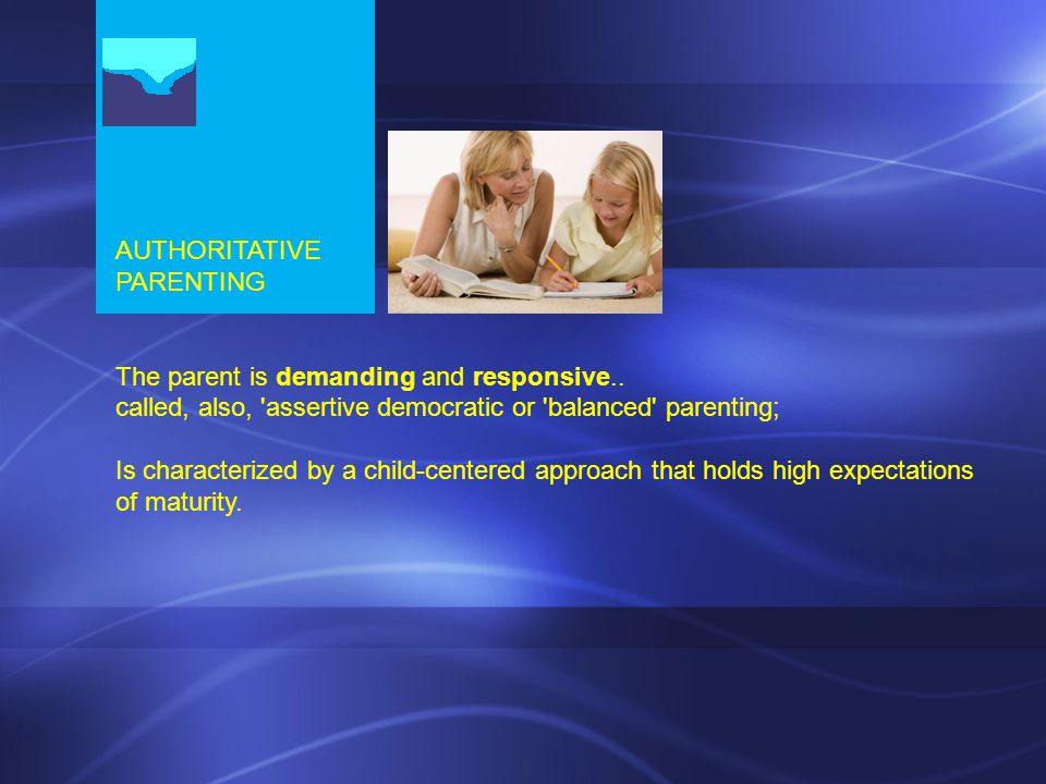AUTHORITATIVE PARENTING The parent is demanding and responsive..
