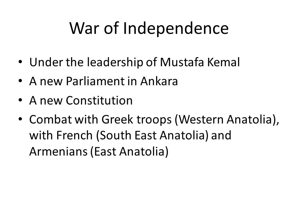 War of Independence Under the leadership of Mustafa Kemal A new Parliament in Ankara A new Constitution Combat with Greek troops (Western Anatolia), w