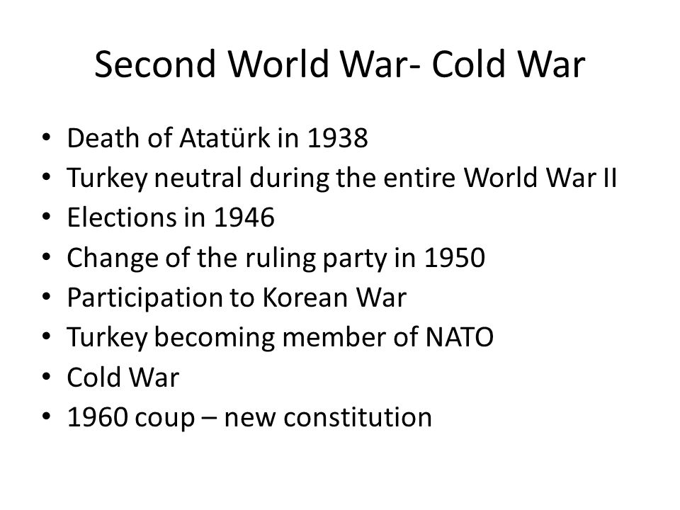 Second World War- Cold War Death of Atatürk in 1938 Turkey neutral during the entire World War II Elections in 1946 Change of the ruling party in 1950