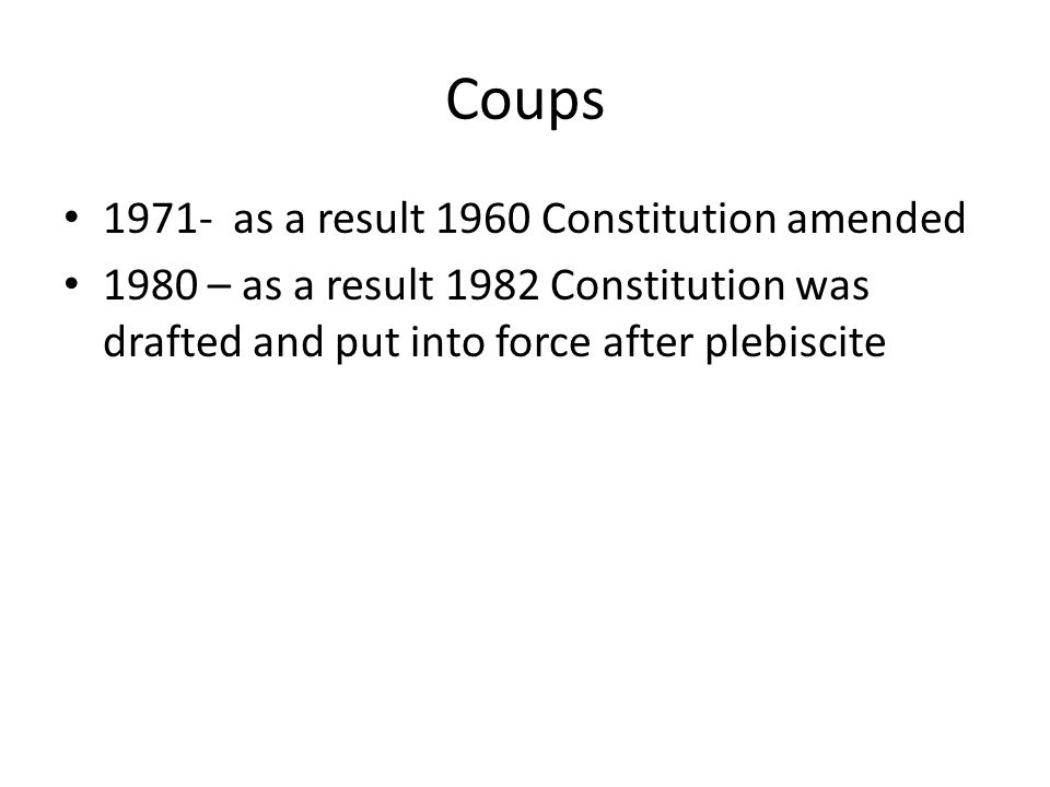 Coups 1971- as a result 1960 Constitution amended 1980 – as a result 1982 Constitution was drafted and put into force after plebiscite