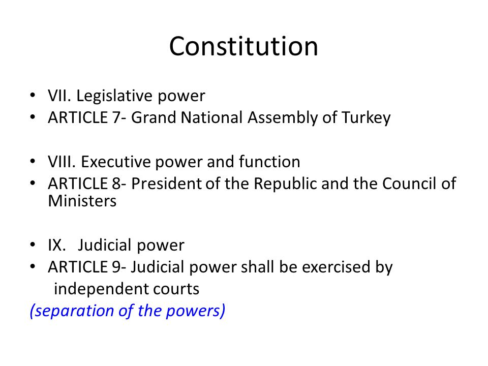Constitution VII. Legislative power ARTICLE 7- Grand National Assembly of Turkey VIII. Executive power and function ARTICLE 8- President of the Republ