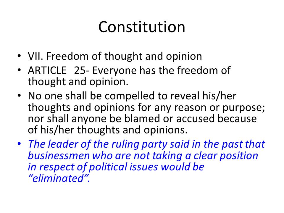 Constitution VII. Freedom of thought and opinion ARTICLE25- Everyone has the freedom of thought and opinion. No one shall be compelled to reveal his/h