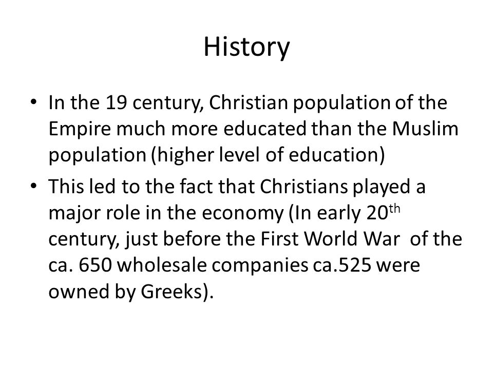 History In the 19 century, Christian population of the Empire much more educated than the Muslim population (higher level of education) This led to th