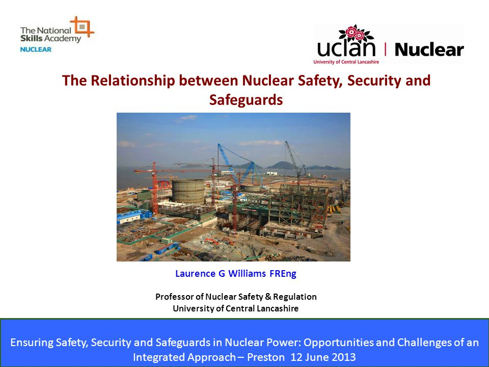 Ensuring Safety, Security and Safeguards in Nuclear Power: Opportunities and Challenges of an Integrated Approach – Preston 12 June 2013 Laurence G Williams FREng Professor of Nuclear Safety & Regulation University of Central Lancashire Ensuring Safety, Security and Safeguards in Nuclear Power: Opportunities and Challenges of an Integrated Approach – Preston 12 June 2013 The Relationship between Nuclear Safety, Security and Safeguards