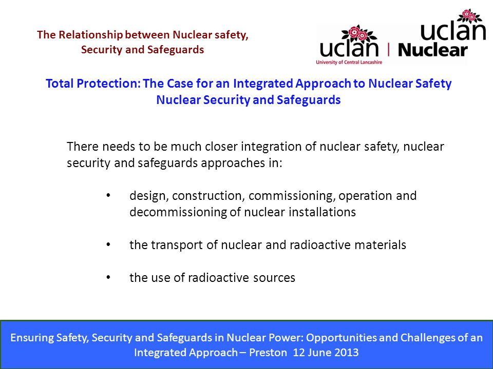 Ensuring Safety, Security and Safeguards in Nuclear Power: Opportunities and Challenges of an Integrated Approach – Preston 12 June 2013 Total Protection: The Case for an Integrated Approach to Nuclear Safety Nuclear Security and Safeguards The Relationship between Nuclear safety, Security and Safeguards There needs to be much closer integration of nuclear safety, nuclear security and safeguards approaches in: design, construction, commissioning, operation and decommissioning of nuclear installations the transport of nuclear and radioactive materials the use of radioactive sources