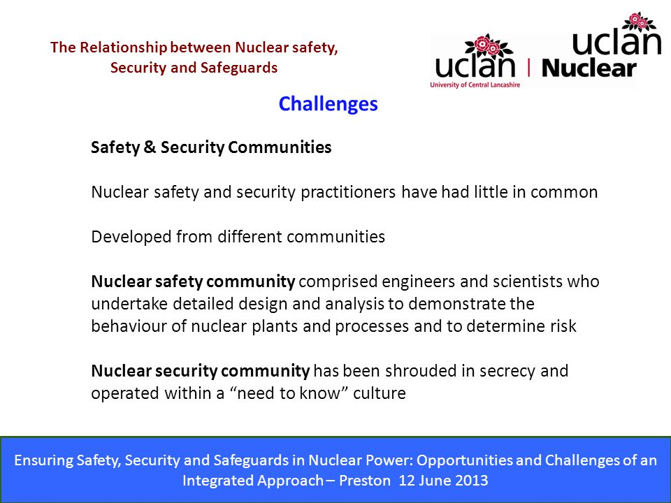 Ensuring Safety, Security and Safeguards in Nuclear Power: Opportunities and Challenges of an Integrated Approach – Preston 12 June 2013 Challenges The Relationship between Nuclear safety, Security and Safeguards Safety & Security Communities Nuclear safety and security practitioners have had little in common Developed from different communities Nuclear safety community comprised engineers and scientists who undertake detailed design and analysis to demonstrate the behaviour of nuclear plants and processes and to determine risk Nuclear security community has been shrouded in secrecy and operated within a need to know culture