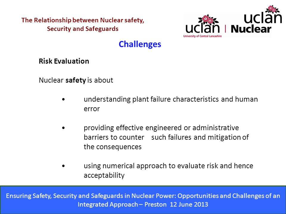 Ensuring Safety, Security and Safeguards in Nuclear Power: Opportunities and Challenges of an Integrated Approach – Preston 12 June 2013 Challenges The Relationship between Nuclear safety, Security and Safeguards Risk Evaluation Nuclear safety is about understanding plant failure characteristics and human error providing effective engineered or administrative barriers to counter such failures and mitigation of the consequences using numerical approach to evaluate risk and hence acceptability