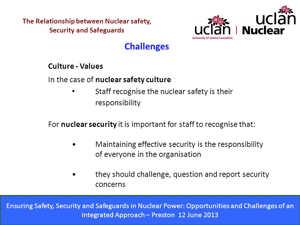Ensuring Safety, Security and Safeguards in Nuclear Power: Opportunities and Challenges of an Integrated Approach – Preston 12 June 2013 Challenges The Relationship between Nuclear safety, Security and Safeguards Culture - Values In the case of nuclear safety culture Staff recognise the nuclear safety is their responsibility For nuclear security it is important for staff to recognise that: Maintaining effective security is the responsibility of everyone in the organisation they should challenge, question and report security concerns