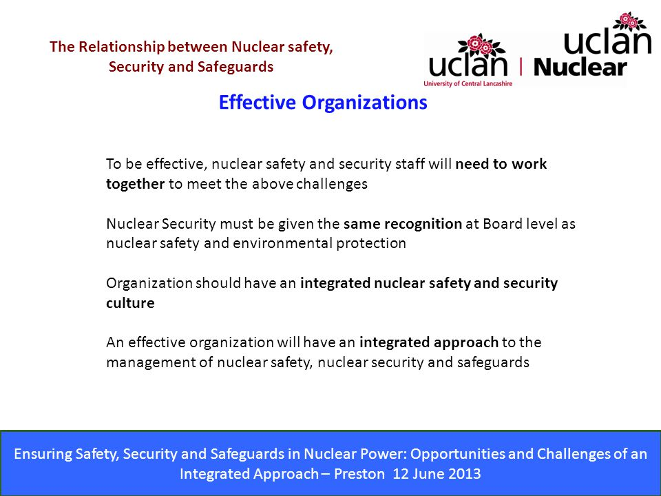 Ensuring Safety, Security and Safeguards in Nuclear Power: Opportunities and Challenges of an Integrated Approach – Preston 12 June 2013 Effective Organizations The Relationship between Nuclear safety, Security and Safeguards To be effective, nuclear safety and security staff will need to work together to meet the above challenges Nuclear Security must be given the same recognition at Board level as nuclear safety and environmental protection Organization should have an integrated nuclear safety and security culture An effective organization will have an integrated approach to the management of nuclear safety, nuclear security and safeguards