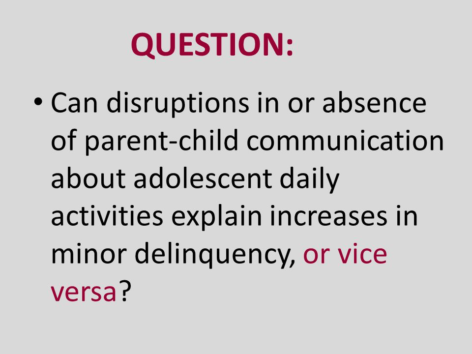 QUESTION: Can disruptions in or absence of parent-child communication about adolescent daily activities explain increases in minor delinquency, or vic
