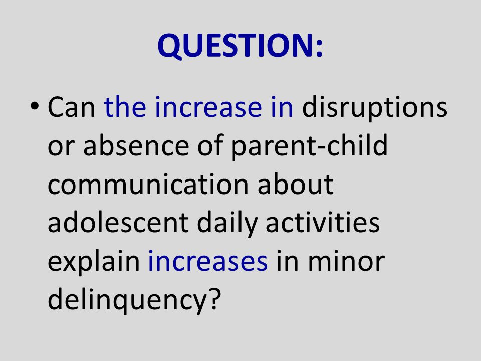 QUESTION: Can the increase in disruptions or absence of parent-child communication about adolescent daily activities explain increases in minor delinq