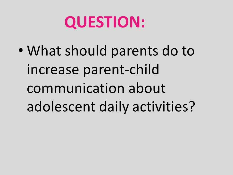 QUESTION: What should parents do to increase parent-child communication about adolescent daily activities