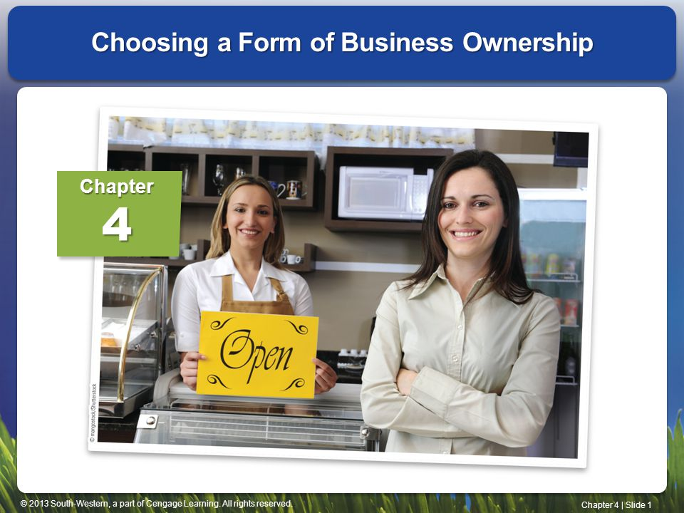 © 2013 South-Western, a part of Cengage Learning. All rights reserved. Chapter 4   Slide 1 Choosing a Form of Business Ownership Chapter4