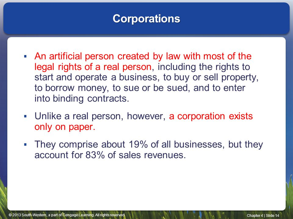 © 2013 South-Western, a part of Cengage Learning. All rights reserved. Chapter 4   Slide 14 Corporations  An artificial person created by law with mo