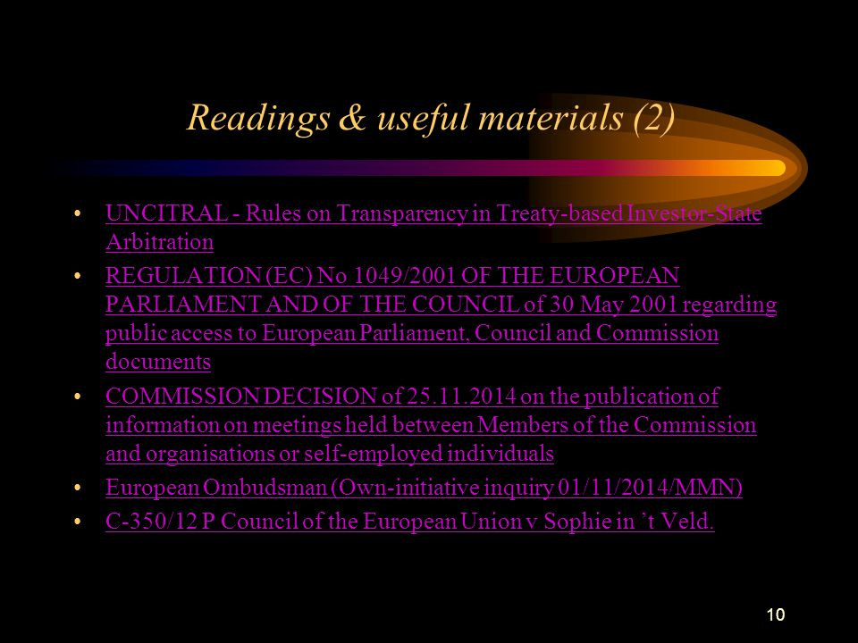 10 Readings & useful materials (2) UNCITRAL - Rules on Transparency in Treaty-based Investor-State ArbitrationUNCITRAL - Rules on Transparency in Treaty-based Investor-State Arbitration REGULATION (EC) No 1049/2001 OF THE EUROPEAN PARLIAMENT AND OF THE COUNCIL of 30 May 2001 regarding public access to European Parliament, Council and Commission documentsREGULATION (EC) No 1049/2001 OF THE EUROPEAN PARLIAMENT AND OF THE COUNCIL of 30 May 2001 regarding public access to European Parliament, Council and Commission documents COMMISSION DECISION of 25.11.2014 on the publication of information on meetings held between Members of the Commission and organisations or self-employed individualsCOMMISSION DECISION of 25.11.2014 on the publication of information on meetings held between Members of the Commission and organisations or self-employed individuals European Ombudsman (Own-initiative inquiry 01/11/2014/MMN) C-350/12 P Council of the European Union v Sophie in 't Veld.