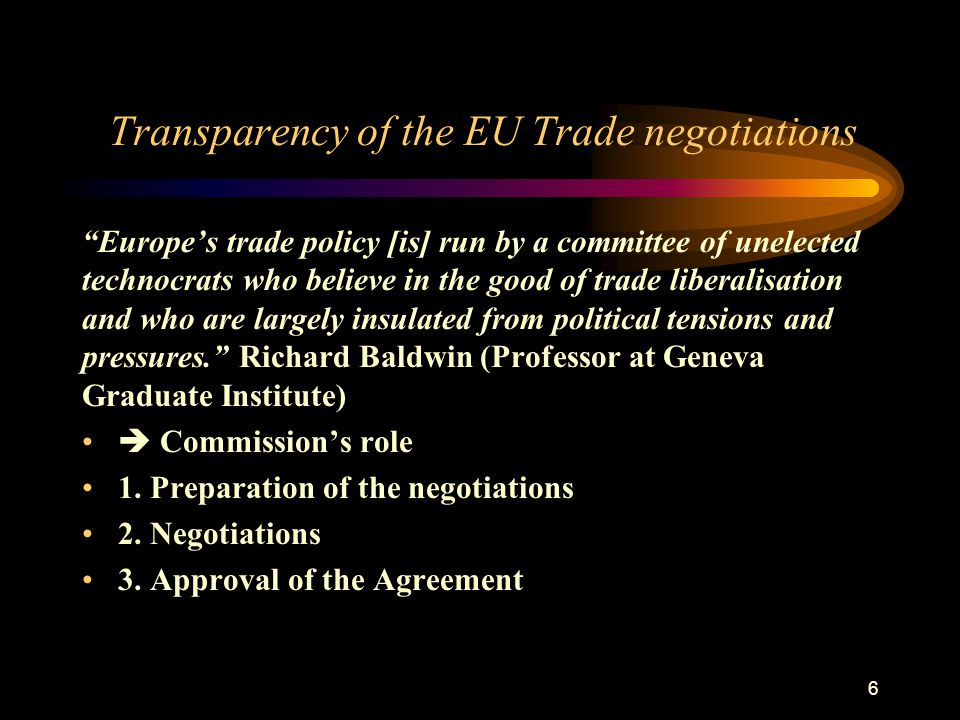 6 Transparency of the EU Trade negotiations Europe's trade policy [is] run by a committee of unelected technocrats who believe in the good of trade liberalisation and who are largely insulated from political tensions and pressures. Richard Baldwin (Professor at Geneva Graduate Institute)  Commission's role 1.