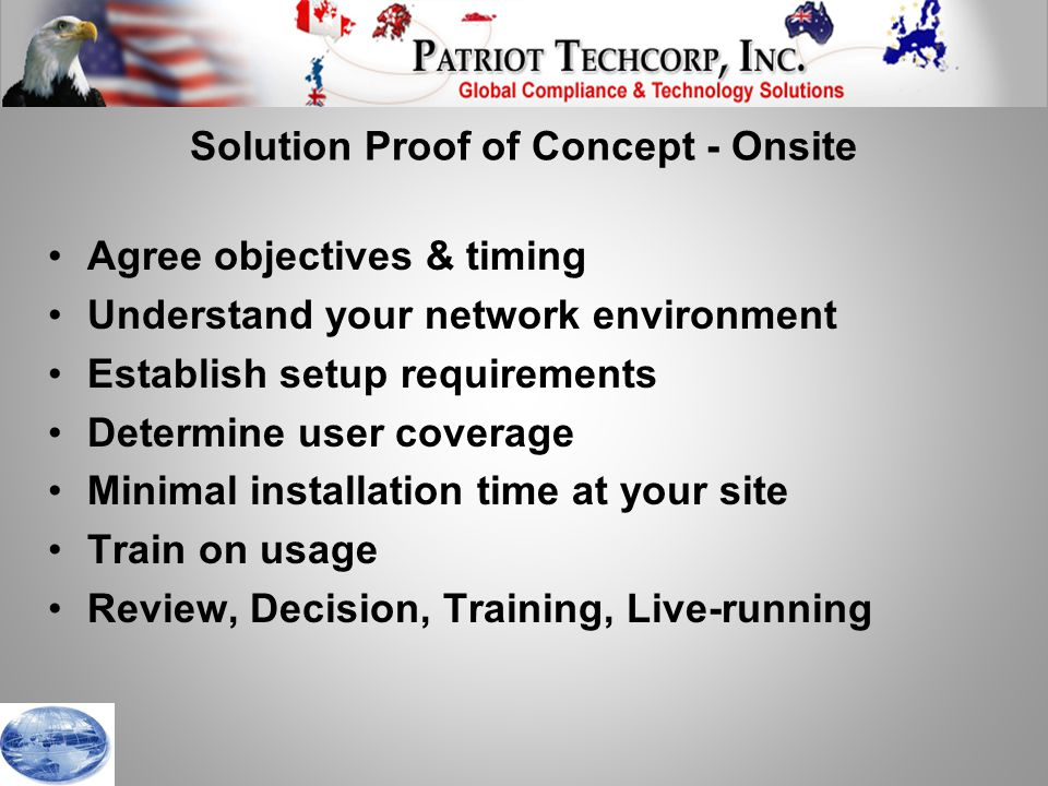 Solution Proof of Concept - Onsite Agree objectives & timing Understand your network environment Establish setup requirements Determine user coverage Minimal installation time at your site Train on usage Review, Decision, Training, Live-running