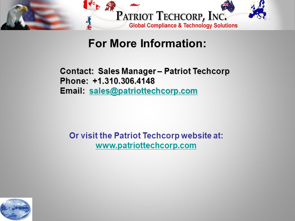 Contact: Sales Manager – Patriot Techcorp Phone: +1.310.306.4148 Email: sales@patriottechcorp.com sales@patriottechcorp.com Or visit the Patriot Techcorp website at: www.patriottechcorp.com For More Information: