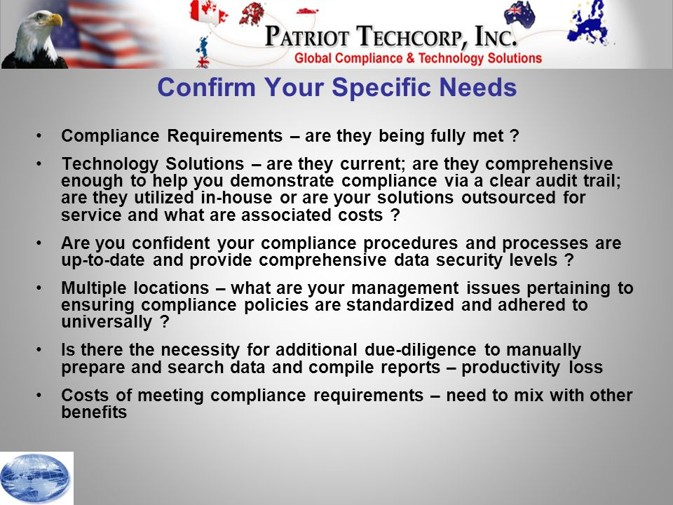 Global Patriot™ – Trial Version  Objectives  Show multiple PEP data sources in one system  Validate multiple data source search & report capability  Show all key functionality – look & feel available in the screens  Key Functions  Automated installation  Pre-selected 5 key data sources – select individual or multiple sources  Live Update of data sources  Single/Batch Search of all sources – ONLY, AND, OR criteria options  Results – review on-screen, add comments, update to review files, create print files as required, view & print files  Special Print Files – individual and/or accumulated search reports; audit list of searches  Accept List – full maintenance – part of search routine  What functions will only work in Licensed version  Full list of data sources to subscribe to  Flexible batch creation  Full administrative options – password protected  Full security facilities re user rights and access  Accept list creation from file