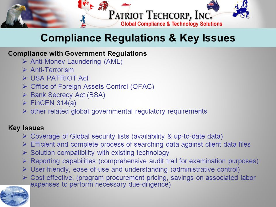 Compliance Regulations & Key Issues Compliance with Government Regulations  Anti-Money Laundering (AML)  Anti-Terrorism  USA PATRIOT Act  Office of Foreign Assets Control (OFAC)  Bank Secrecy Act (BSA)  FinCEN 314(a)  other related global governmental regulatory requirements Key Issues  Coverage of Global security lists (availability & up-to-date data)  Efficient and complete process of searching data against client data files  Solution compatibility with existing technology  Reporting capabilities (comprehensive audit trail for examination purposes)  User friendly, ease-of-use and understanding (administrative control)  Cost effective, (program procurement pricing, savings on associated labor expenses to perform necessary due-diligence)