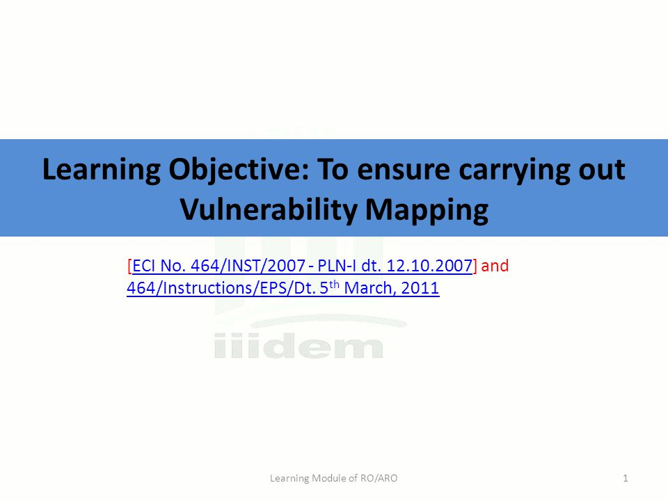 Learning Objective: To ensure carrying out Vulnerability Mapping Learning Module of RO/ARO1 [ECI No. 464/INST/2007 - PLN-I dt. 12.10.2007] andECI No.
