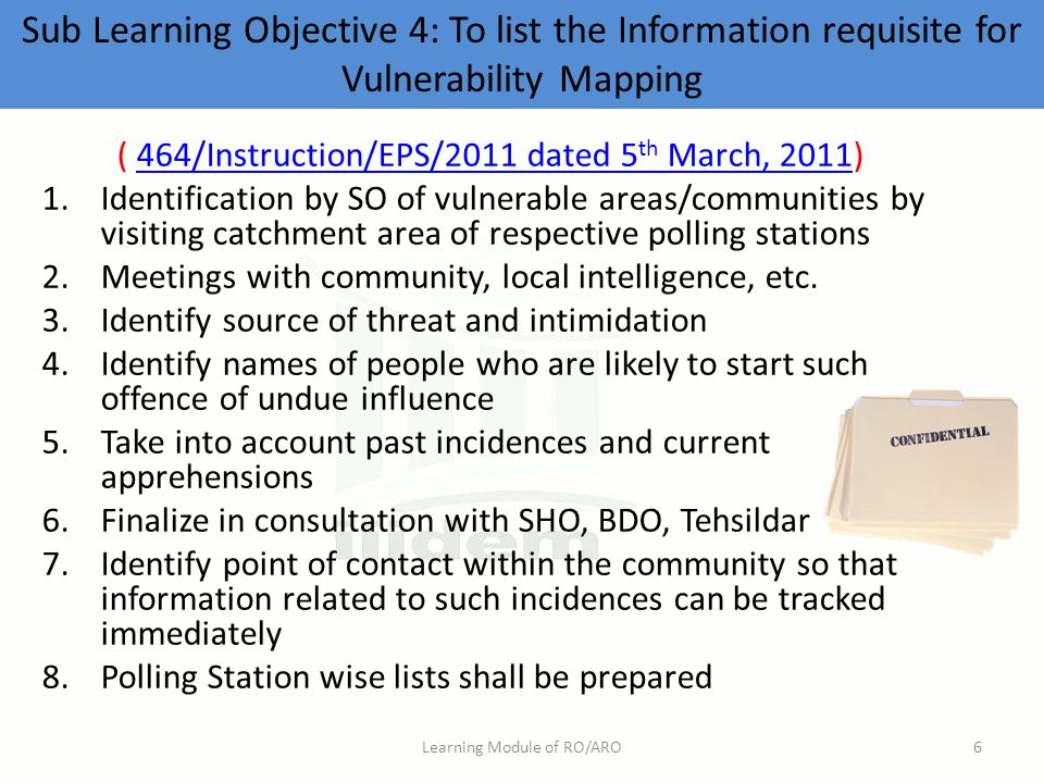 Sub Learning Objective 4: To list the Information requisite for Vulnerability Mapping ( 464/Instruction/EPS/2011 dated 5 th March, 2011)464/Instruction/EPS/2011 dated 5 th March, 2011 1.Identification by SO of vulnerable areas/communities by visiting catchment area of respective polling stations 2.Meetings with community, local intelligence, etc.