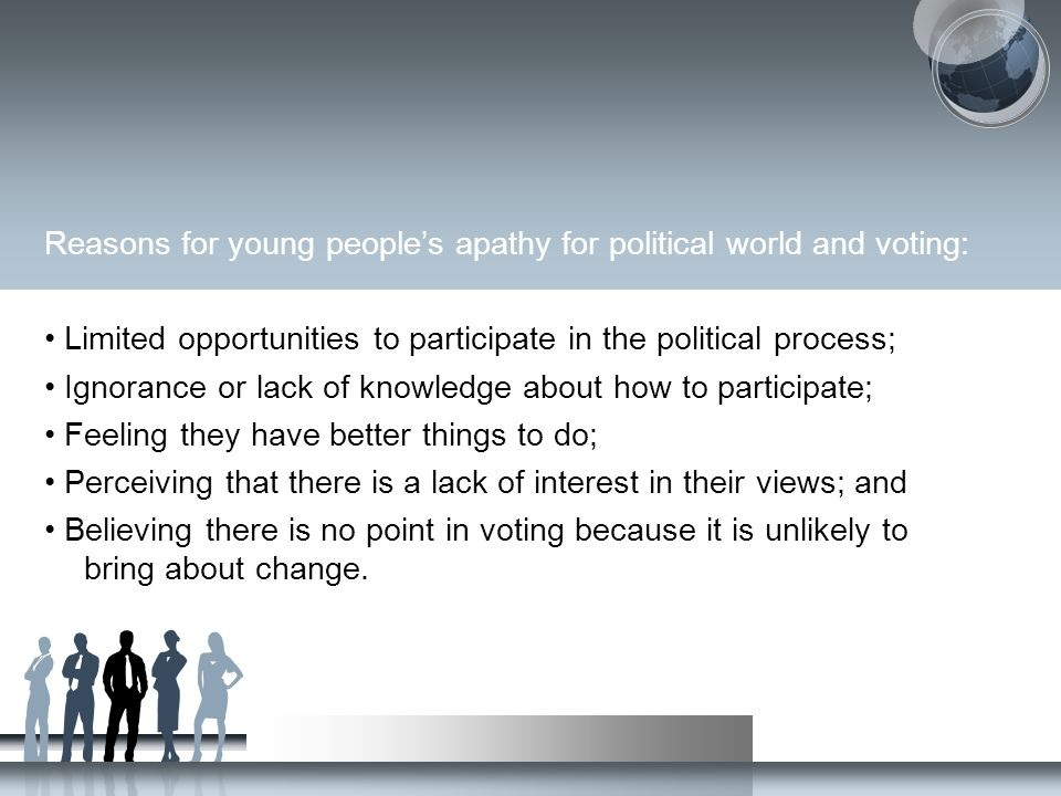 Reasons for young people's apathy for political world and voting: Limited opportunities to participate in the political process; Ignorance or lack of
