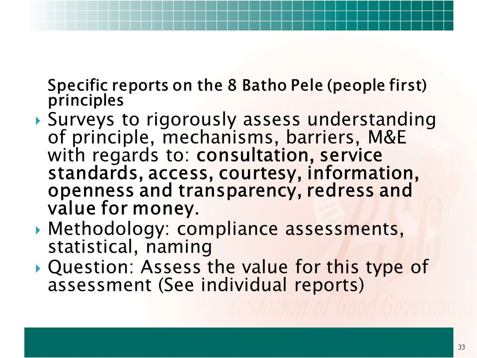 Specific reports on the 8 Batho Pele (people first) principles  Surveys to rigorously assess understanding of principle, mechanisms, barriers, M&E with regards to: consultation, service standards, access, courtesy, information, openness and transparency, redress and value for money.