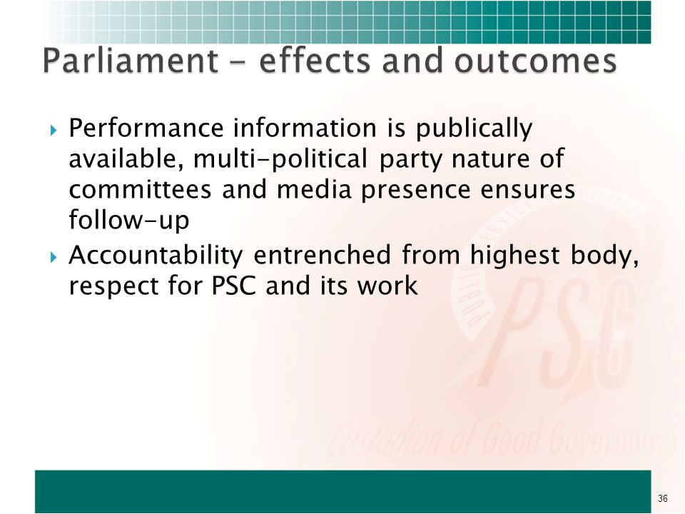  Performance information is publically available, multi-political party nature of committees and media presence ensures follow-up  Accountability entrenched from highest body, respect for PSC and its work 36