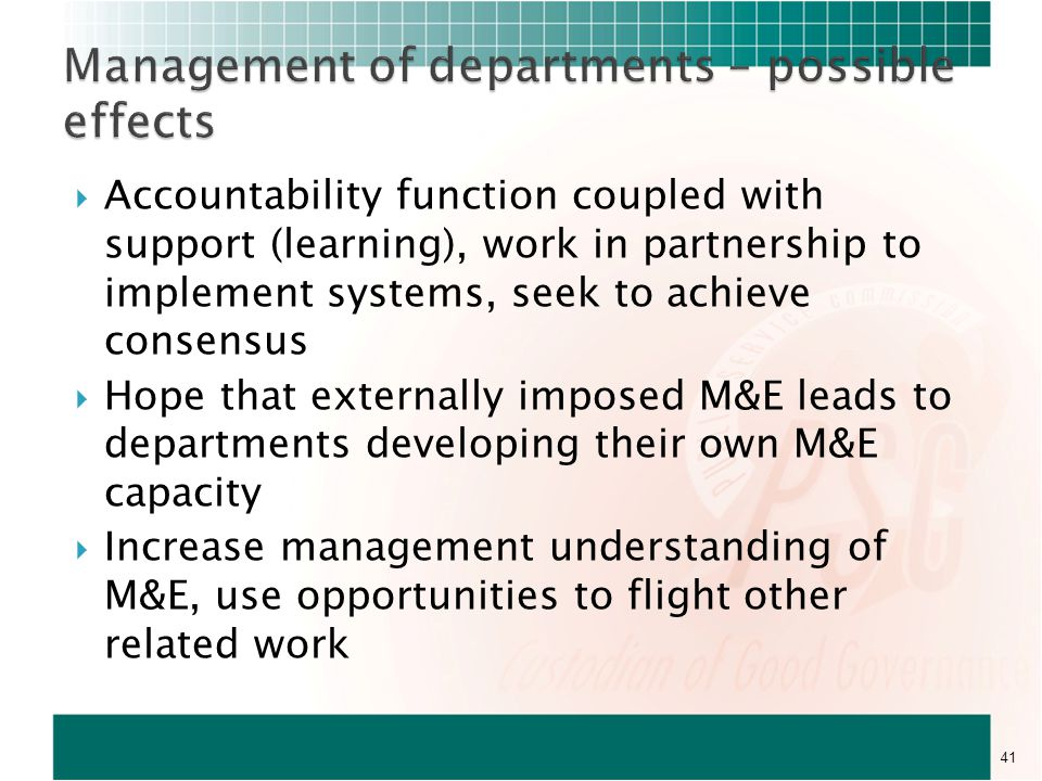  Accountability function coupled with support (learning), work in partnership to implement systems, seek to achieve consensus  Hope that externally imposed M&E leads to departments developing their own M&E capacity  Increase management understanding of M&E, use opportunities to flight other related work 41