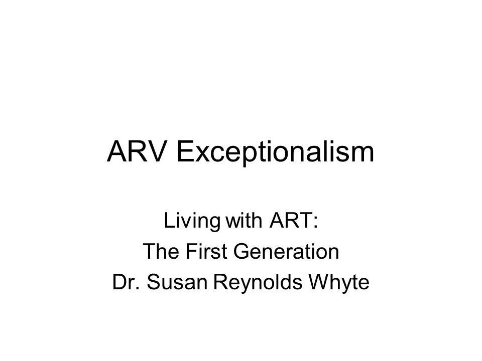 ARV Exceptionalism Living with ART: The First Generation Dr. Susan Reynolds Whyte