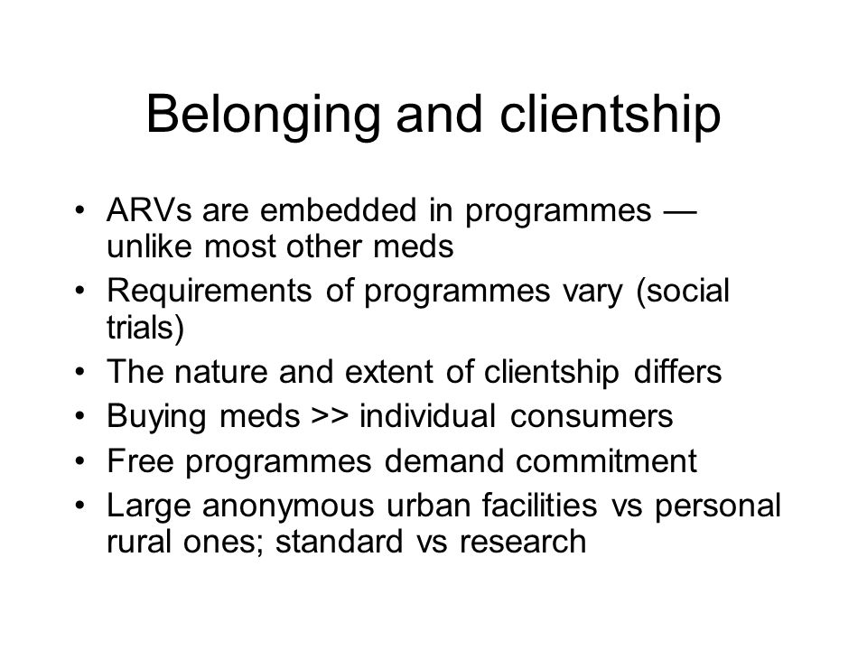 Belonging and clientship ARVs are embedded in programmes — unlike most other meds Requirements of programmes vary (social trials) The nature and extent of clientship differs Buying meds >> individual consumers Free programmes demand commitment Large anonymous urban facilities vs personal rural ones; standard vs research