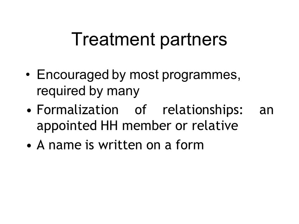 Treatment partners Encouraged by most programmes, required by many Formalization of relationships: an appointed HH member or relative A name is written on a form