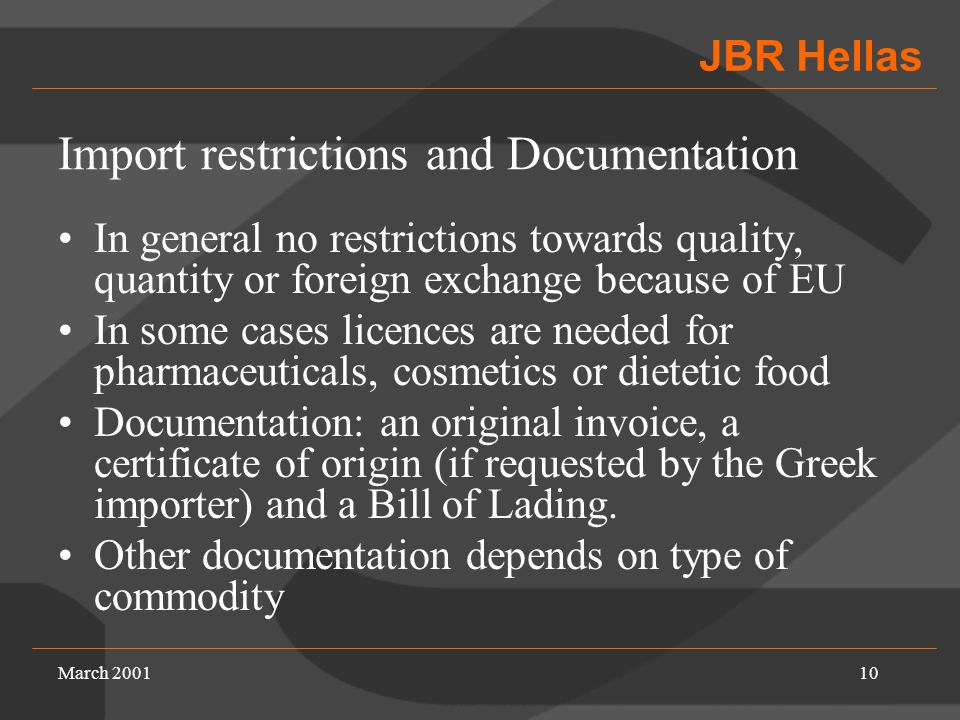 JBR Hellas March 200110 Import restrictions and Documentation In general no restrictions towards quality, quantity or foreign exchange because of EU In some cases licences are needed for pharmaceuticals, cosmetics or dietetic food Documentation: an original invoice, a certificate of origin (if requested by the Greek importer) and a Bill of Lading.
