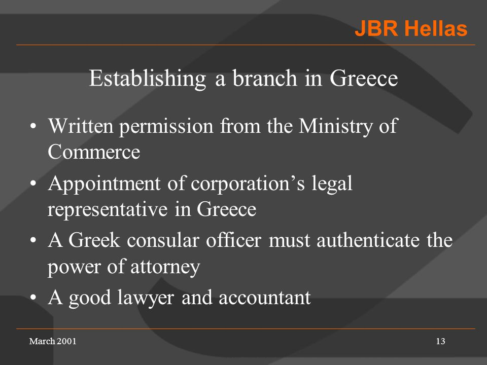 JBR Hellas March 200113 Establishing a branch in Greece Written permission from the Ministry of Commerce Appointment of corporation's legal representative in Greece A Greek consular officer must authenticate the power of attorney A good lawyer and accountant
