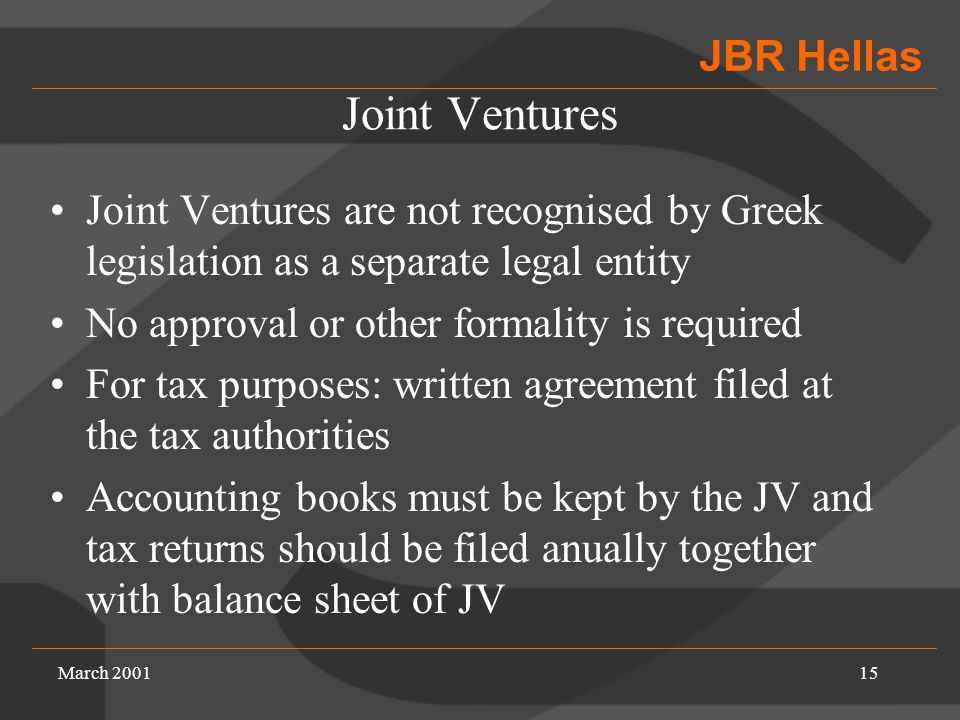 JBR Hellas March 200115 Joint Ventures Joint Ventures are not recognised by Greek legislation as a separate legal entity No approval or other formality is required For tax purposes: written agreement filed at the tax authorities Accounting books must be kept by the JV and tax returns should be filed anually together with balance sheet of JV