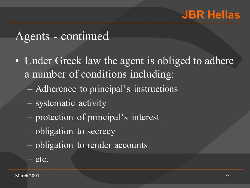 JBR Hellas March 20019 Agents - continued Under Greek law the agent is obliged to adhere a number of conditions including: –Adherence to principal's instructions –systematic activity –protection of principal's interest –obligation to secrecy –obligation to render accounts –etc.