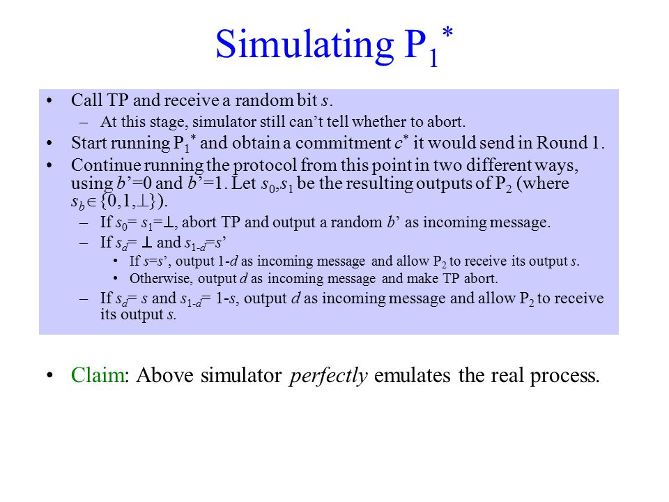 Simulating P 1 * Call TP and receive a random bit s. –At this stage, simulator still can't tell whether to abort. Start running P 1 * and obtain a com