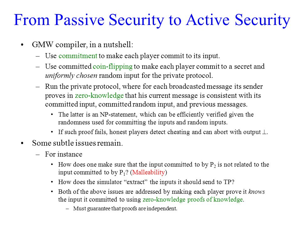 From Passive Security to Active Security GMW compiler, in a nutshell: –Use commitment to make each player commit to its input. –Use committed coin-fli