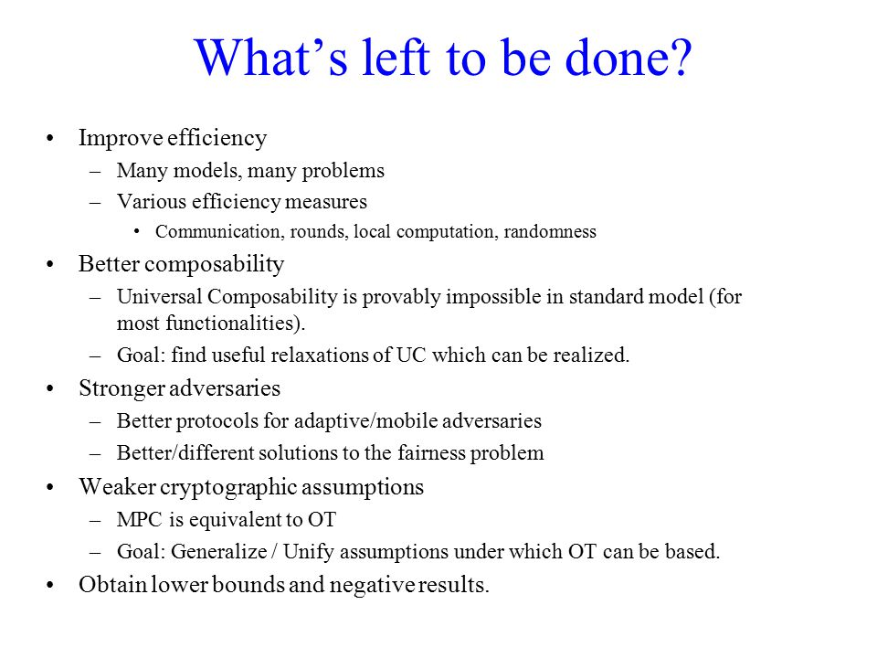 What's left to be done? Improve efficiency –Many models, many problems –Various efficiency measures Communication, rounds, local computation, randomne