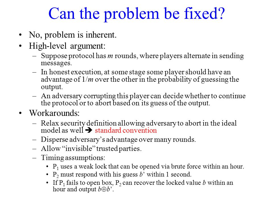Can the problem be fixed? No, problem is inherent. High-level argument: –Suppose protocol has m rounds, where players alternate in sending messages. –