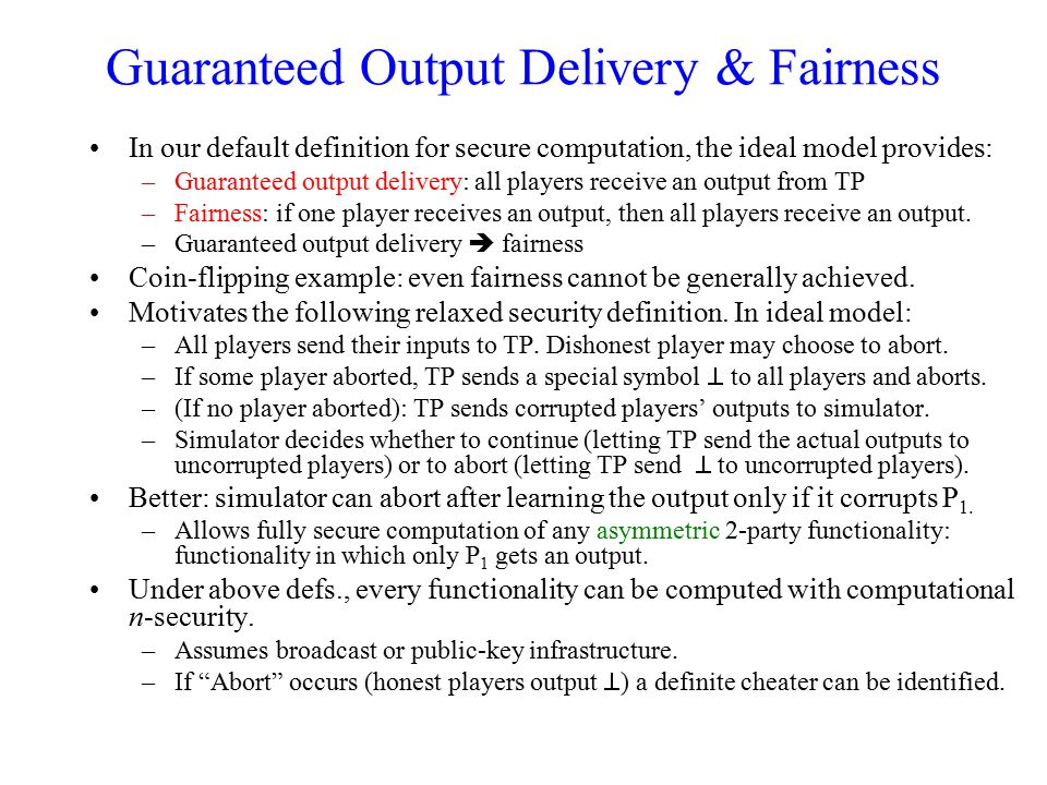 Guaranteed Output Delivery & Fairness In our default definition for secure computation, the ideal model provides: –Guaranteed output delivery: all pla